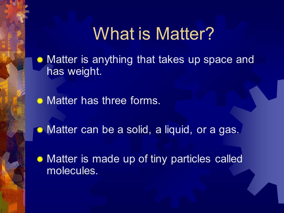 What is Matter Matter is anything that takes up space and has weight.