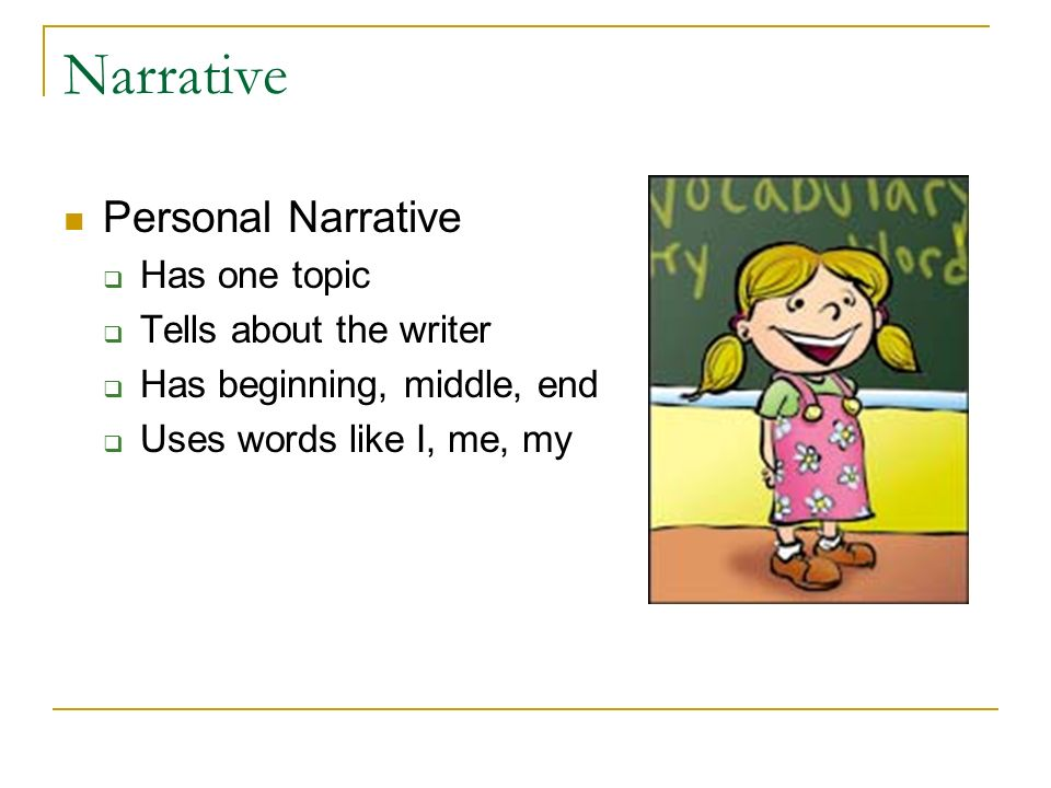 Narrative Personal Narrative Has one topic Tells about the writer