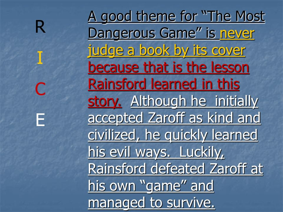 A good theme for The Most Dangerous Game is never judge a book by its cover because that is the lesson Rainsford learned in this story. Although he initially accepted Zaroff as kind and civilized, he quickly learned his evil ways. Luckily, Rainsford defeated Zaroff at his own game and managed to survive.