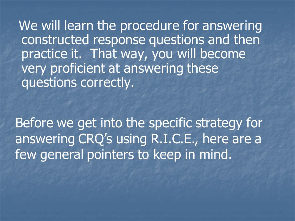 We will learn the procedure for answering constructed response questions and then practice it. That way, you will become very proficient at answering these questions correctly.