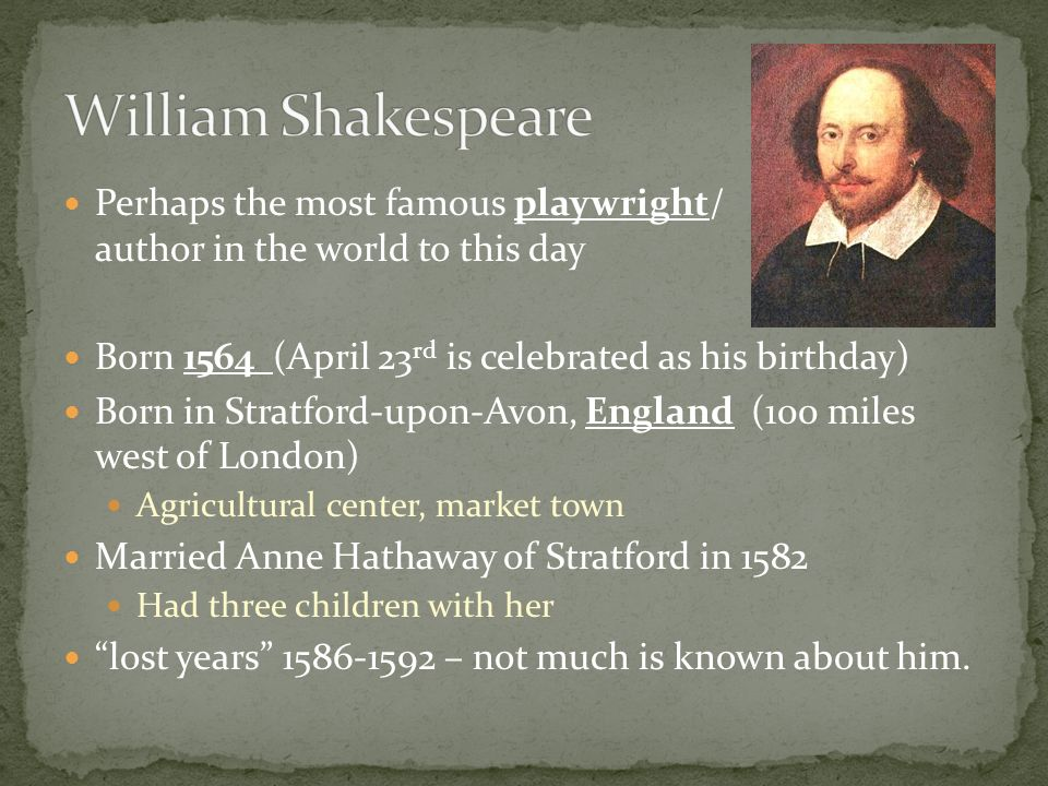 William Shakespeare Perhaps the most famous playwright/ author in the world to this day. Born 1564 (April 23rd is celebrated as his birthday)