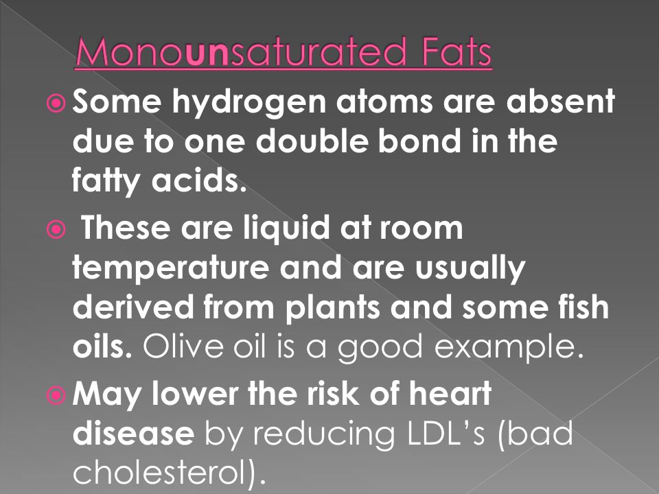 Monounsaturated Fats Some hydrogen atoms are absent due to one double bond in the fatty acids.