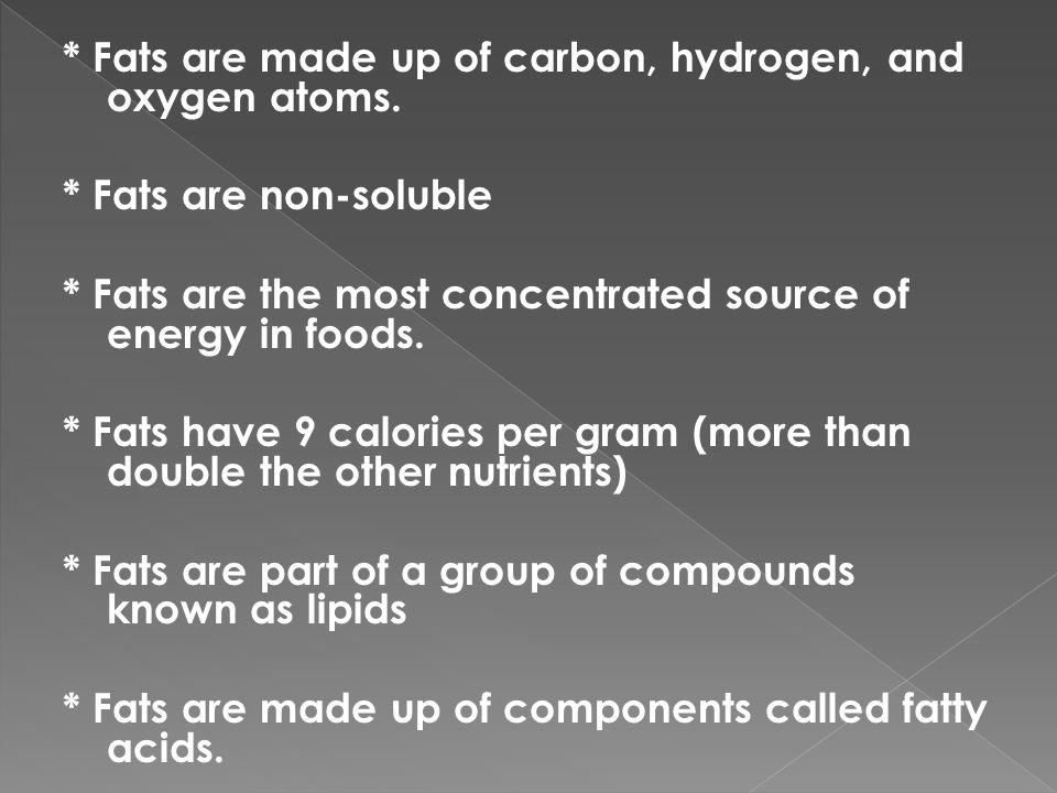 * Fats are made up of carbon, hydrogen, and oxygen atoms.