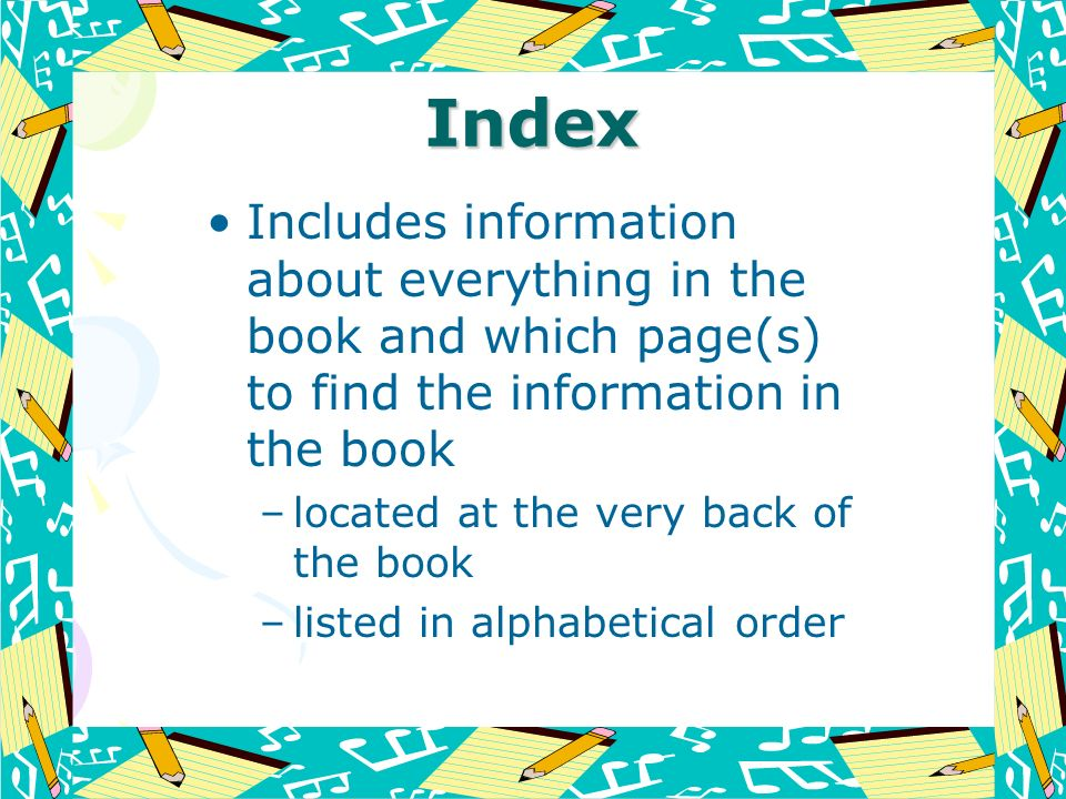 Index Includes information about everything in the book and which page(s) to find the information in the book.