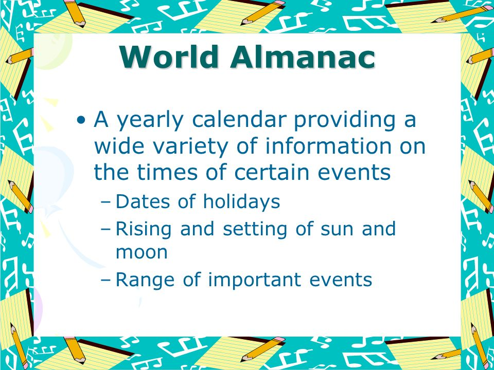 World Almanac A yearly calendar providing a wide variety of information on the times of certain events.