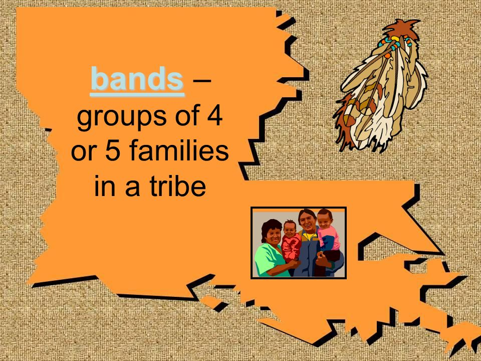 bands – groups of 4 or 5 families in a tribe