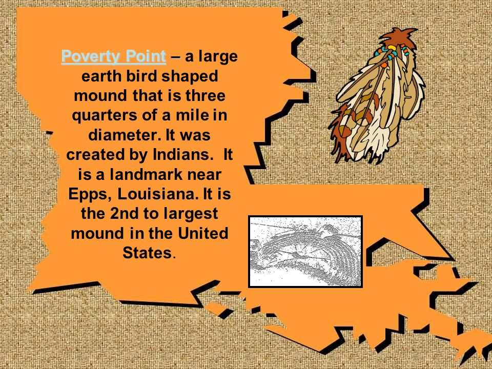 Poverty Point – a large earth bird shaped mound that is three quarters of a mile in diameter.