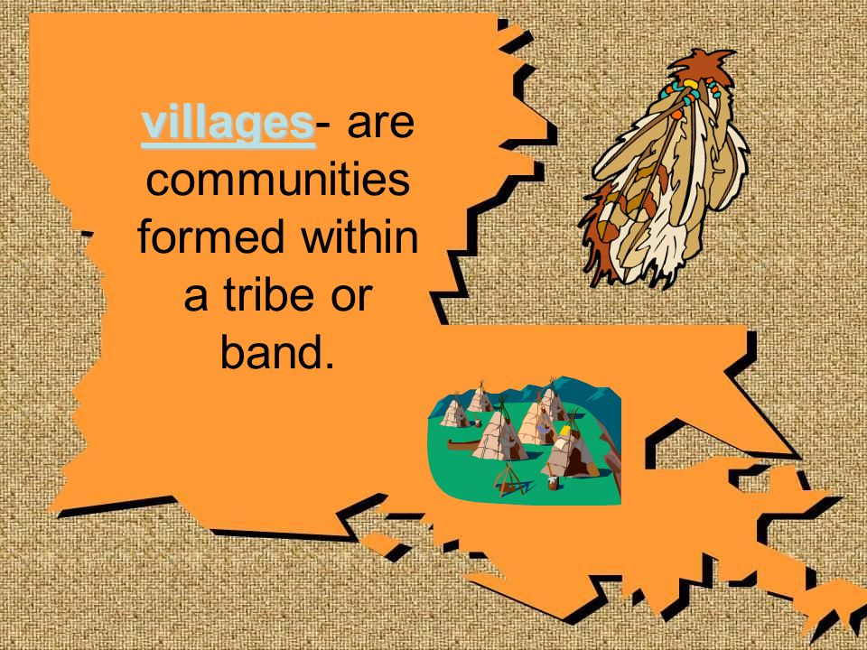 villages- are communities formed within a tribe or band.