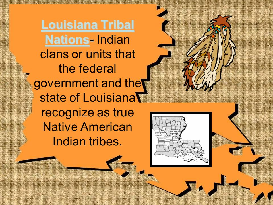 Louisiana Tribal Nations- Indian clans or units that the federal government and the state of Louisiana recognize as true Native American Indian tribes.