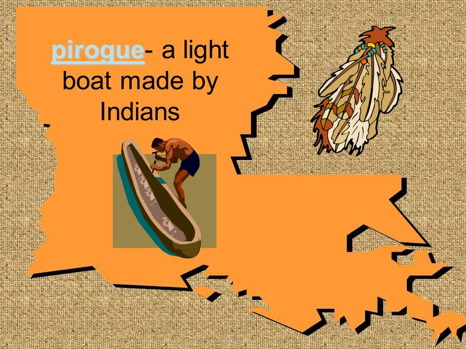 pirogue- a light boat made by Indians