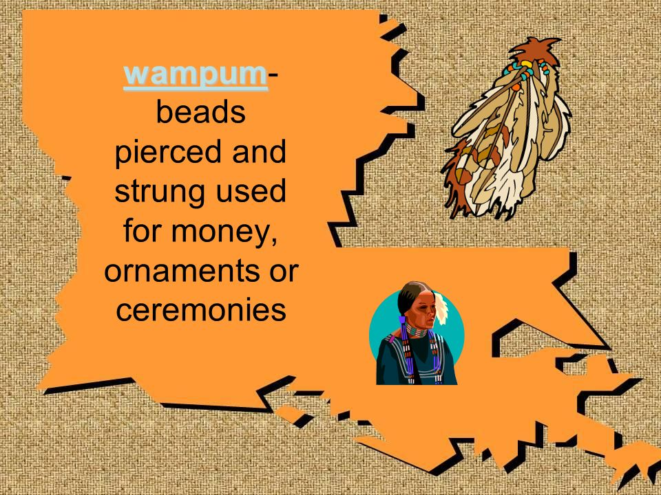 wampum- beads pierced and strung used for money, ornaments or ceremonies