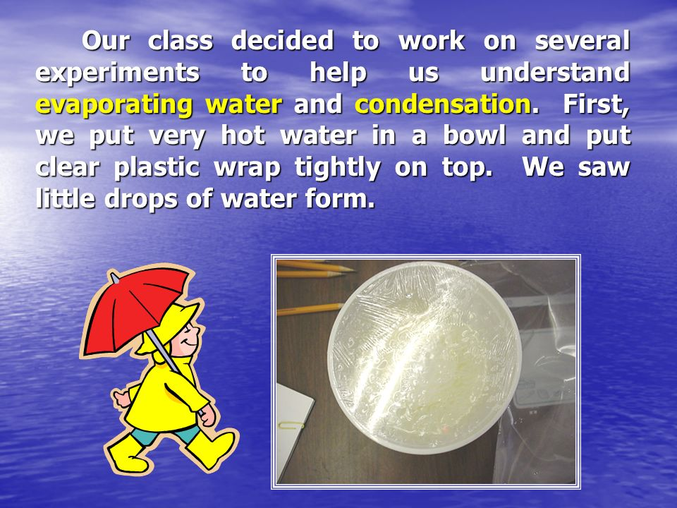 Our class decided to work on several experiments to help us understand evaporating water and condensation.
