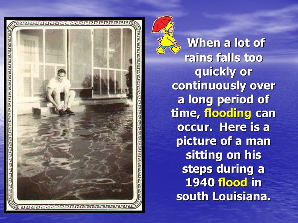 When a lot of rains falls too quickly or continuously over a long period of time, flooding can occur.