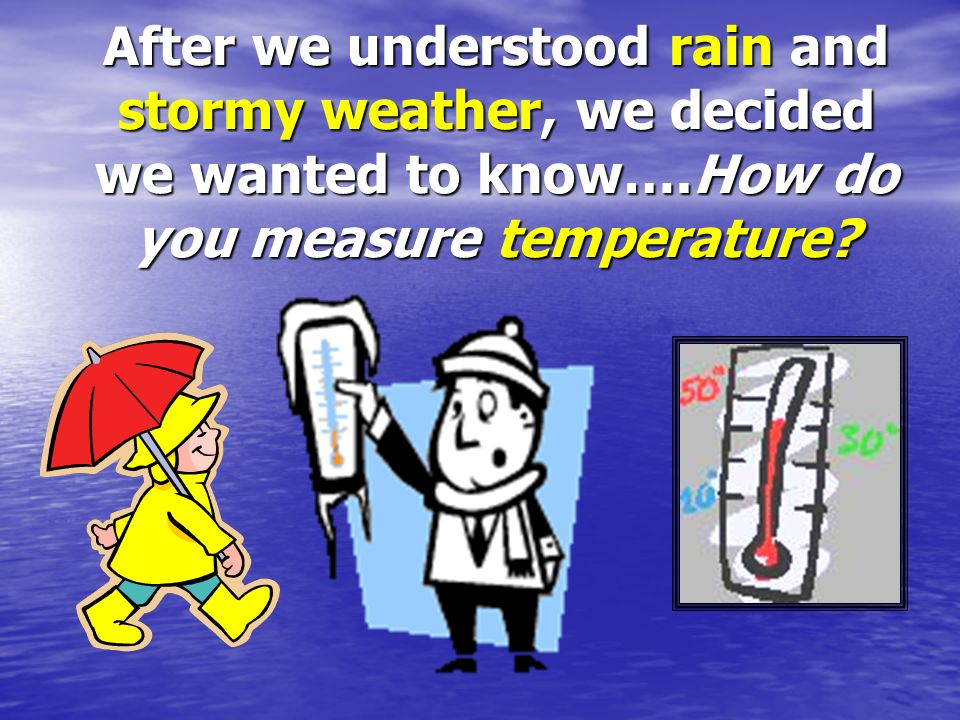After we understood rain and stormy weather, we decided we wanted to know….How do you measure temperature
