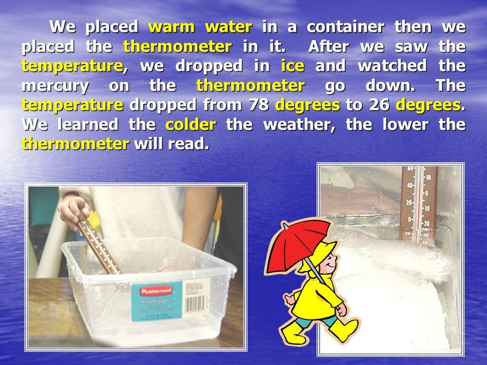 We placed warm water in a container then we placed the thermometer in it.