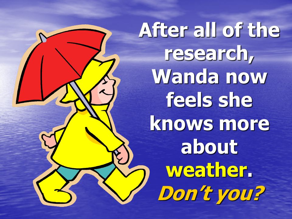 After all of the research, Wanda now feels she knows more about weather. Don't you