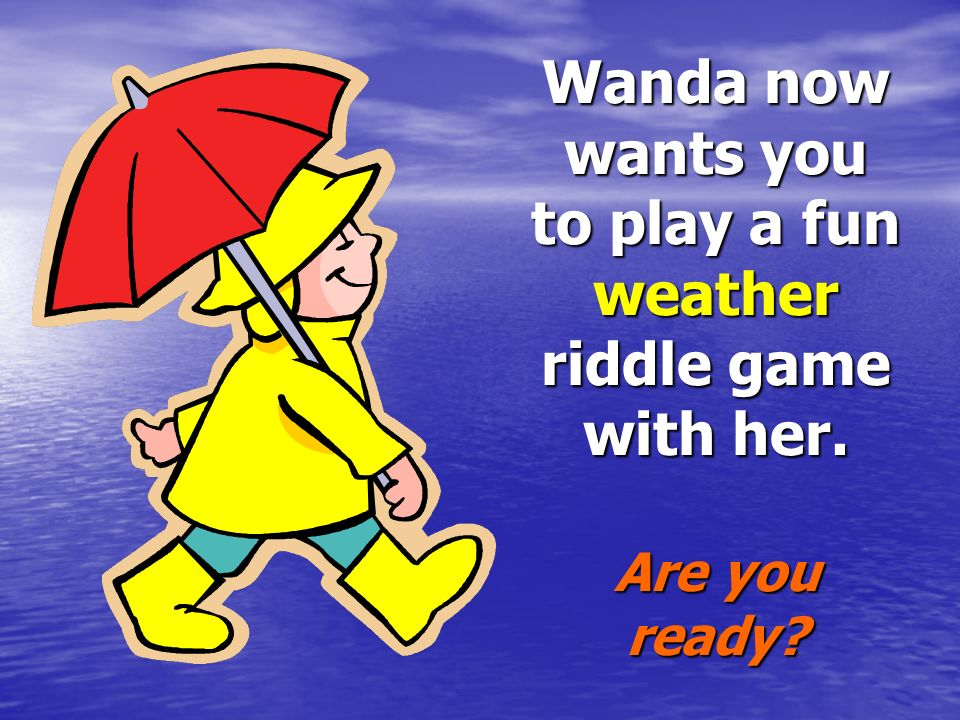 Wanda now wants you to play a fun weather riddle game with her
