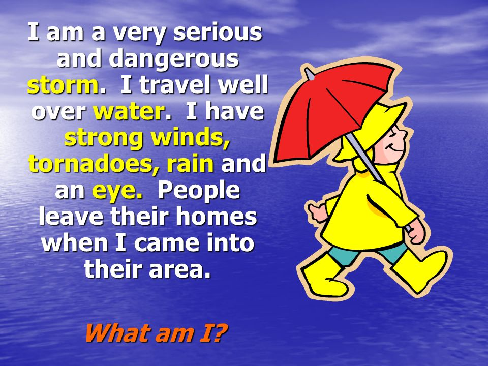 I am a very serious and dangerous storm. I travel well over water