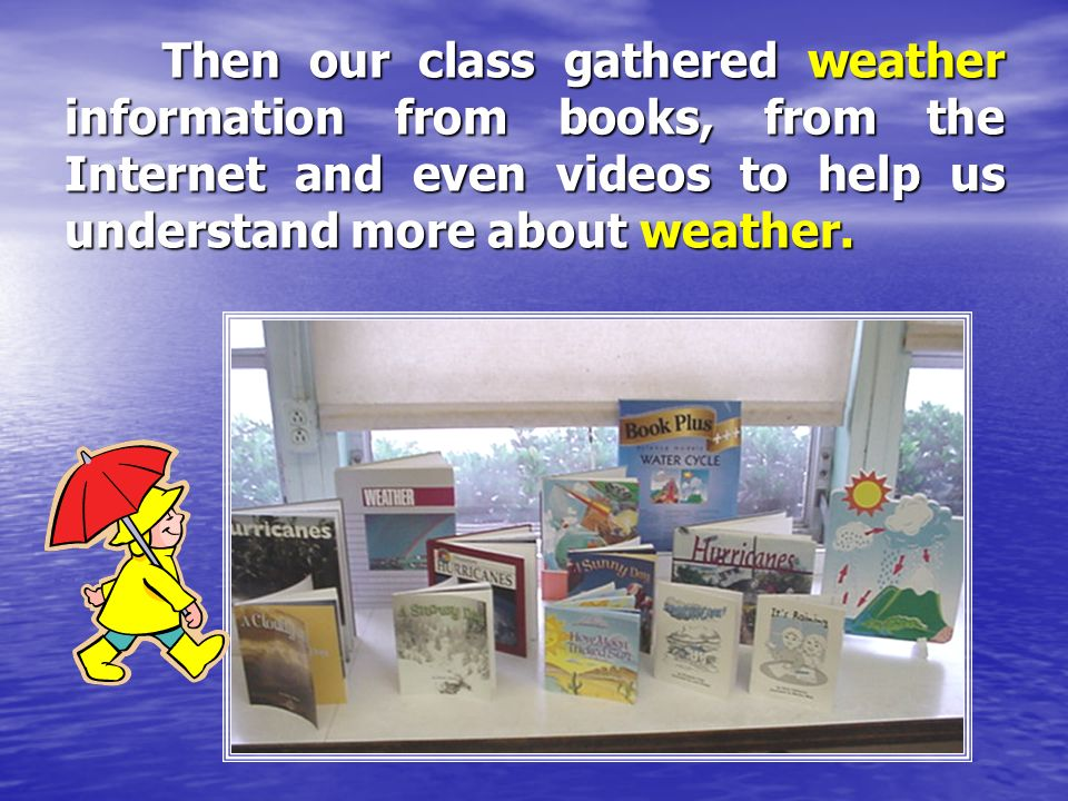 Then our class gathered weather information from books, from the Internet and even videos to help us understand more about weather.