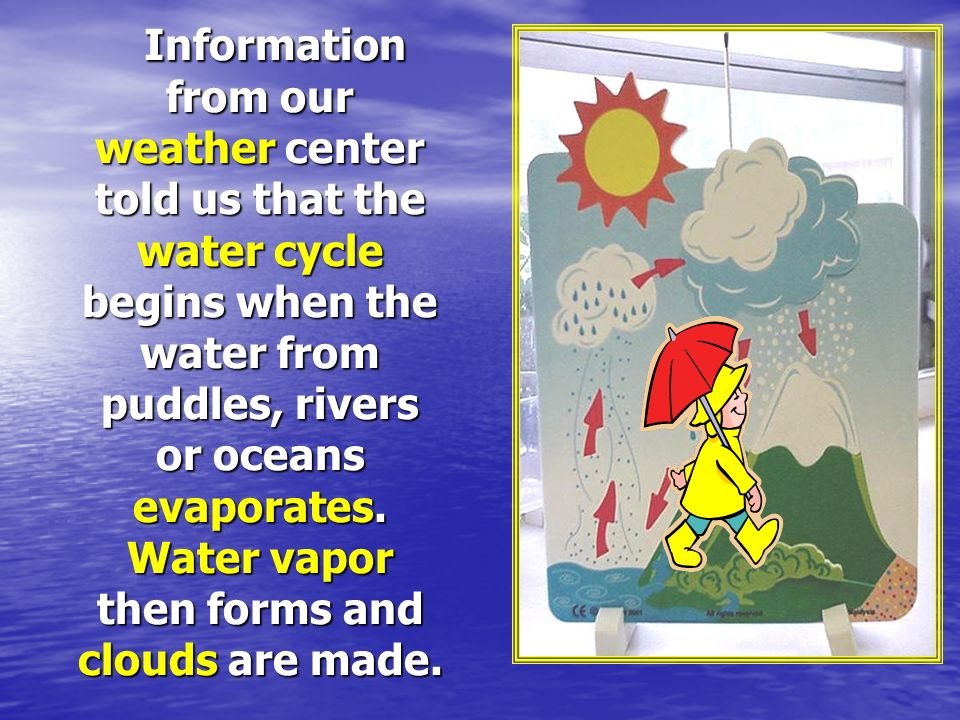 Information from our weather center told us that the water cycle begins when the water from puddles, rivers or oceans evaporates.