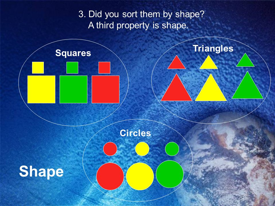 Shape 3. Did you sort them by shape A third property is shape.