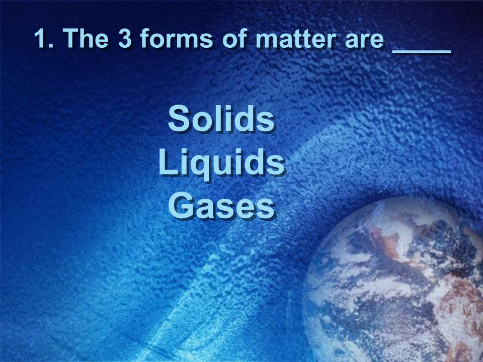 1. The 3 forms of matter are ____