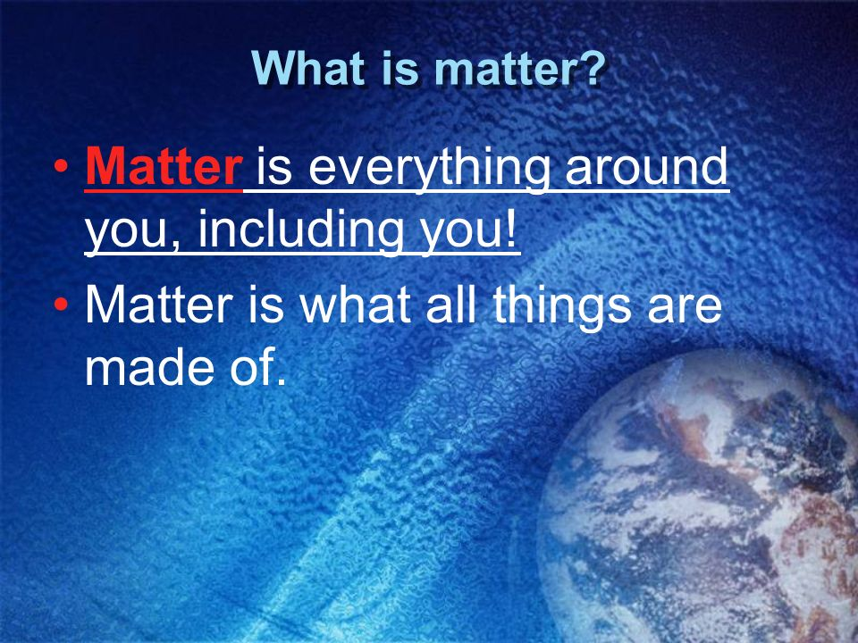 Matter is everything around you, including you!
