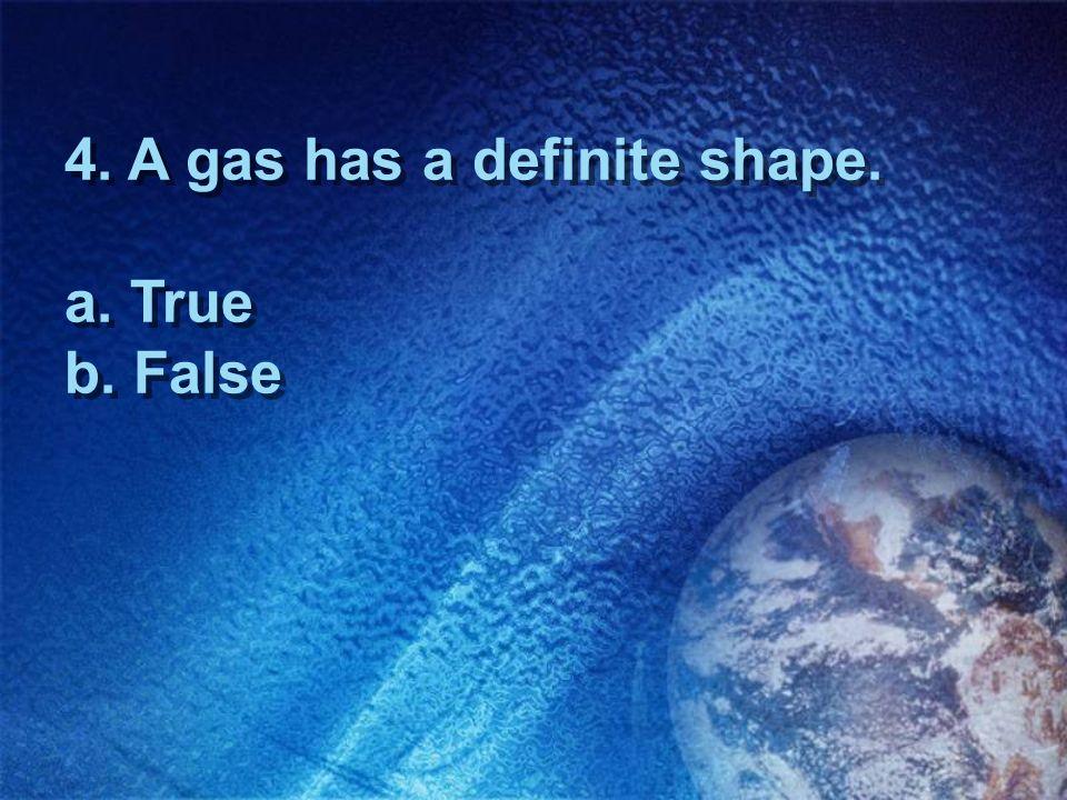 4. A gas has a definite shape. a. True b. False