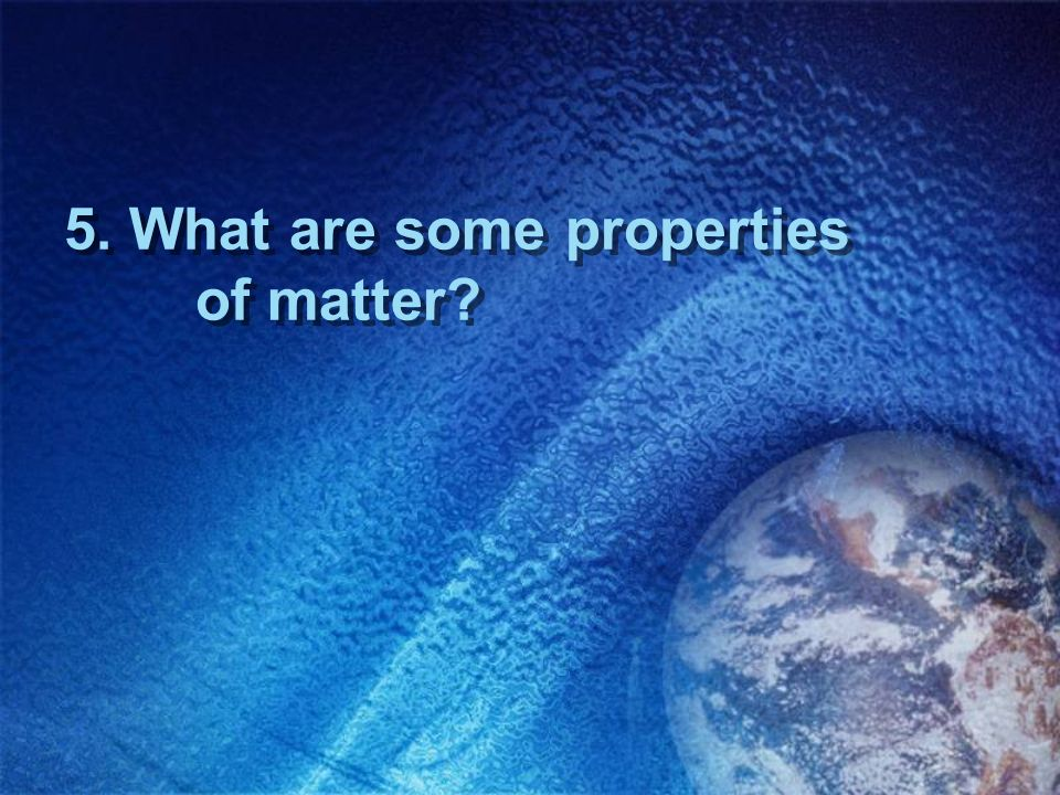 5. What are some properties of matter