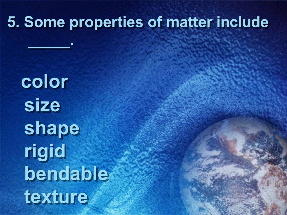 5. Some properties of matter include _____