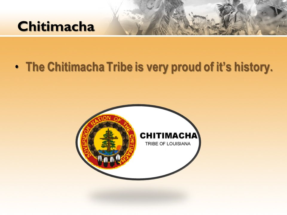 Chitimacha The Chitimacha Tribe is very proud of it's history.