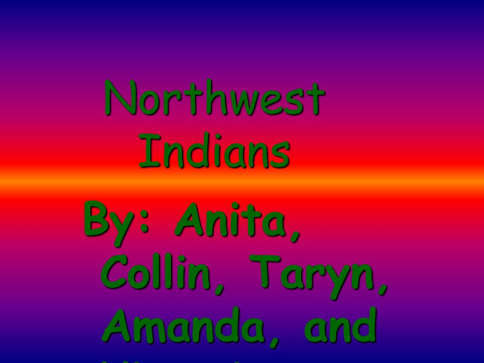 Northwest Indians By: Anita, Collin, Taryn, Amanda, and Victoria
