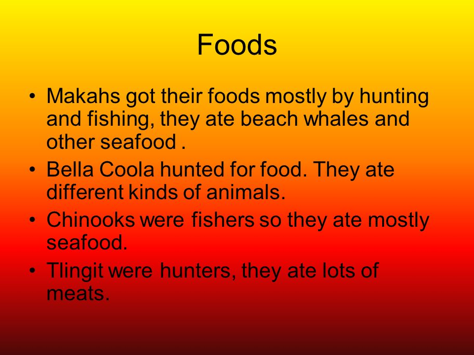 Foods Makahs got their foods mostly by hunting and fishing, they ate beach whales and other seafood .