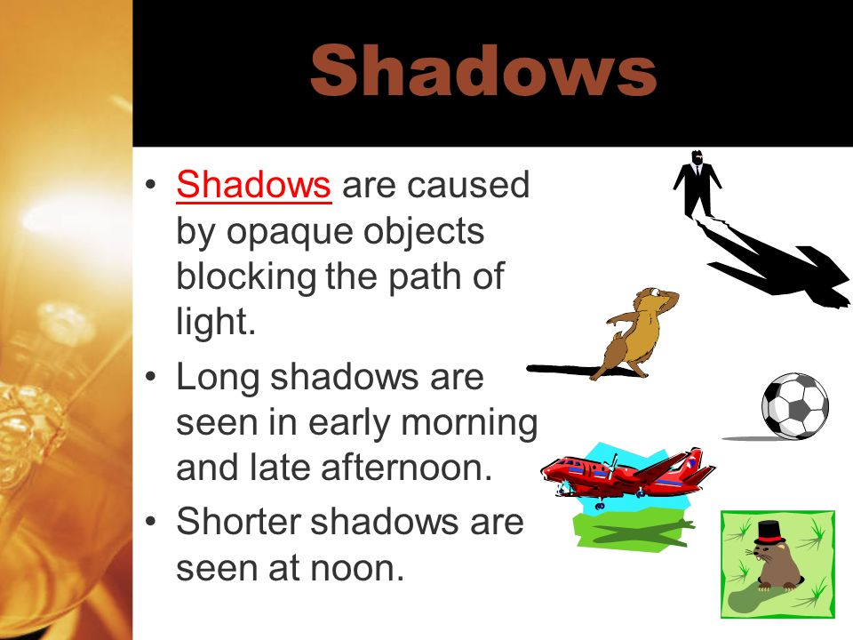 Shadows Shadows are caused by opaque objects blocking the path of light. Long shadows are seen in early morning and late afternoon.