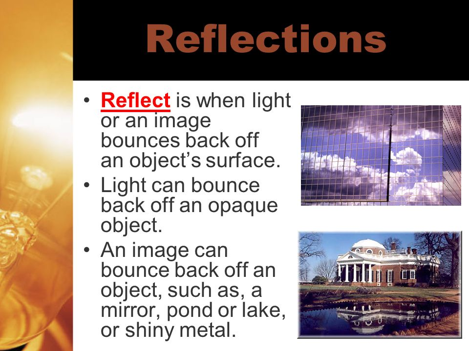Reflections Reflect is when light or an image bounces back off an object's surface. Light can bounce back off an opaque object.