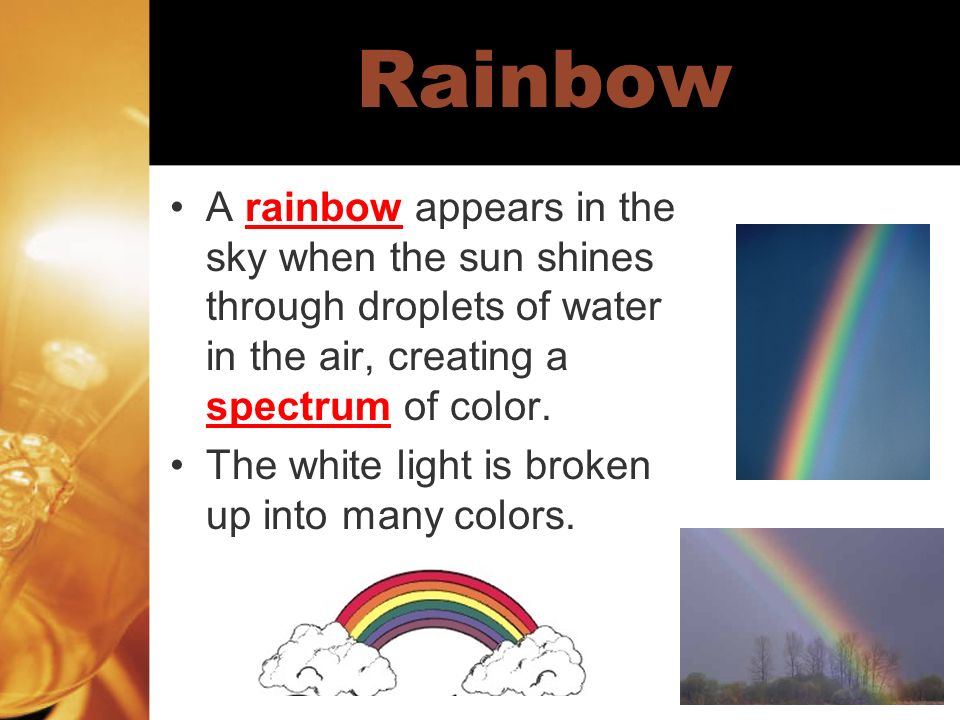 Rainbow A rainbow appears in the sky when the sun shines through droplets of water in the air, creating a spectrum of color.