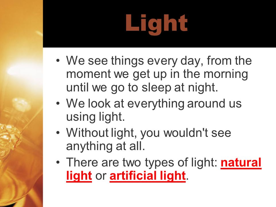 LightWe see things every day, from the moment we get up in the morning until we go to sleep at night.