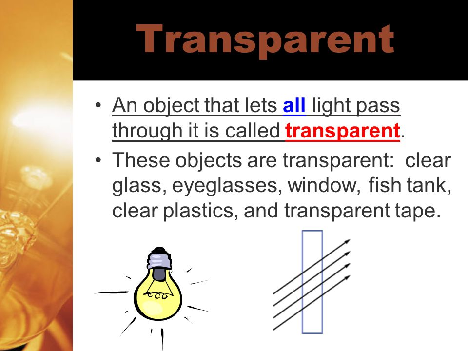Transparent An object that lets all light pass through it is called transparent.
