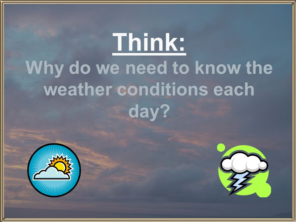 Think: Why do we need to know the weather conditions each day