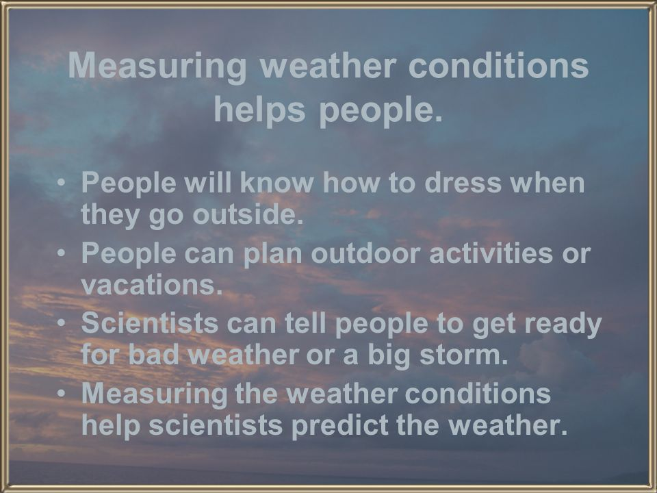 Measuring weather conditions helps people.