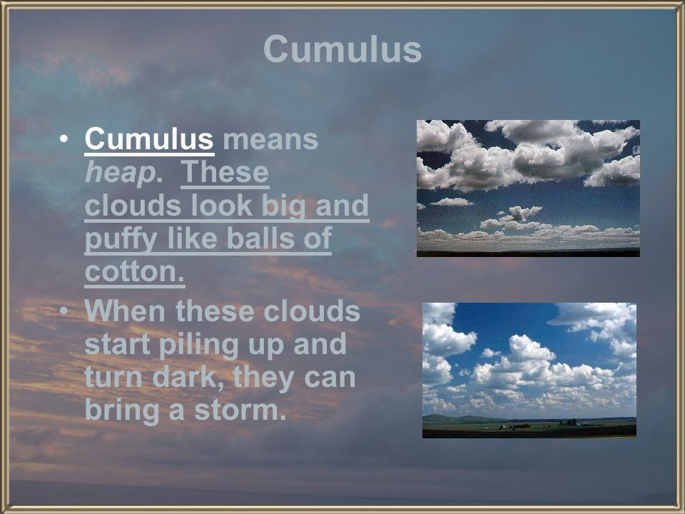 Cumulus Cumulus means heap. These clouds look big and puffy like balls of cotton.