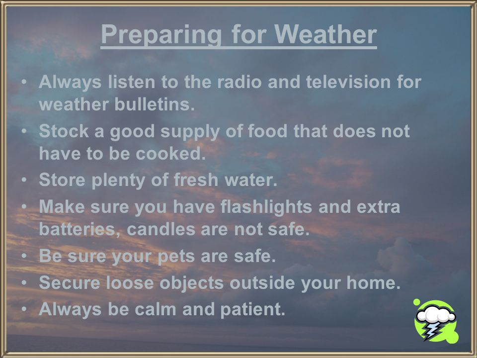 Preparing for Weather Always listen to the radio and television for weather bulletins. Stock a good supply of food that does not have to be cooked.