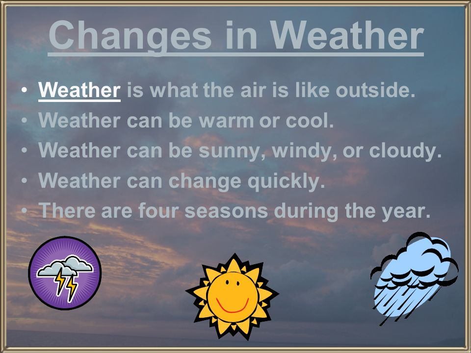 Changes in Weather Weather is what the air is like outside.