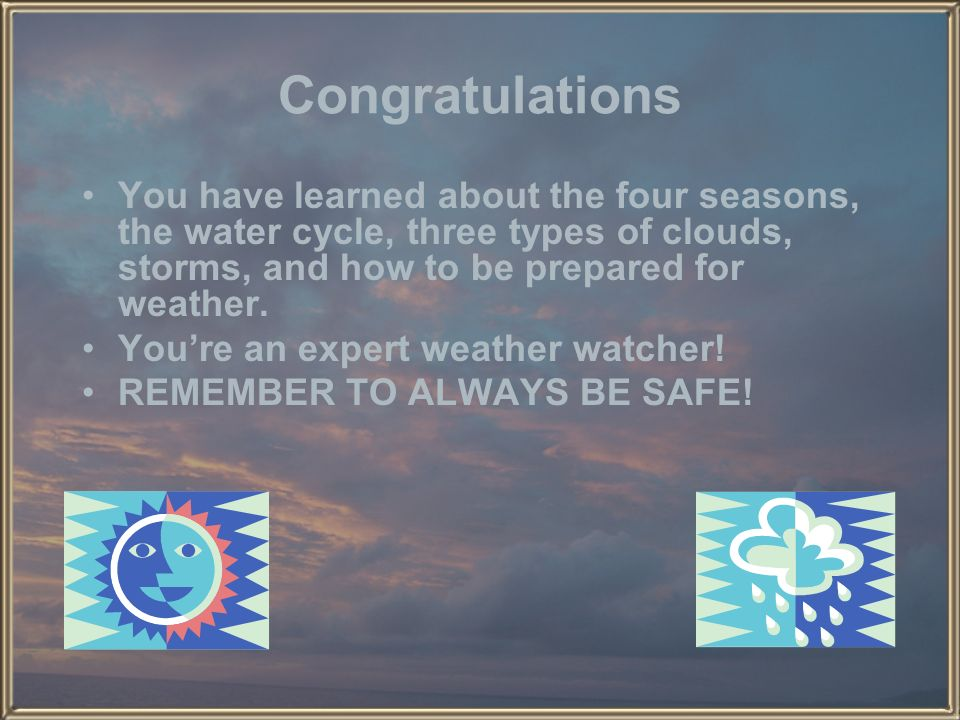 Congratulations You have learned about the four seasons, the water cycle, three types of clouds, storms, and how to be prepared for weather.