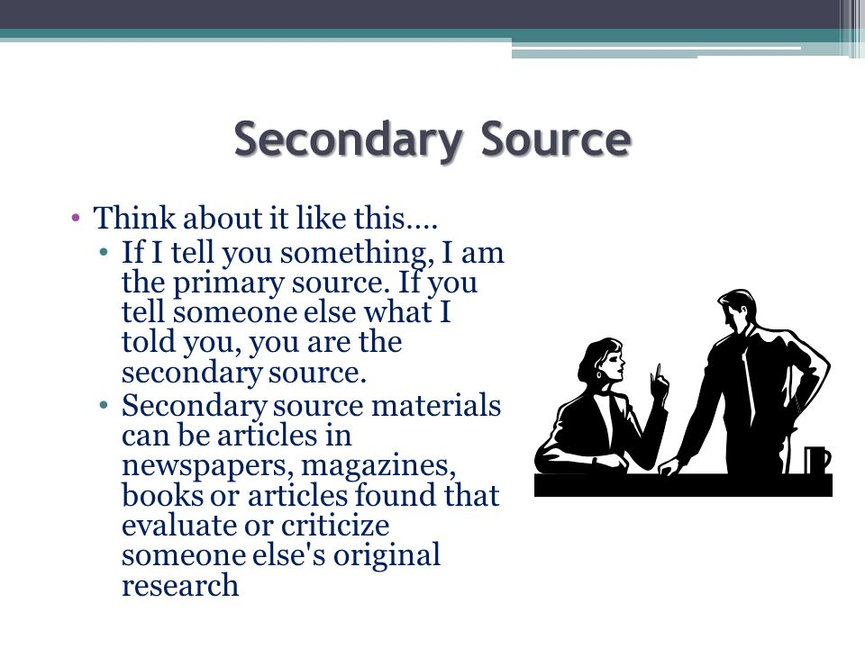 Secondary Source Think about it like this….