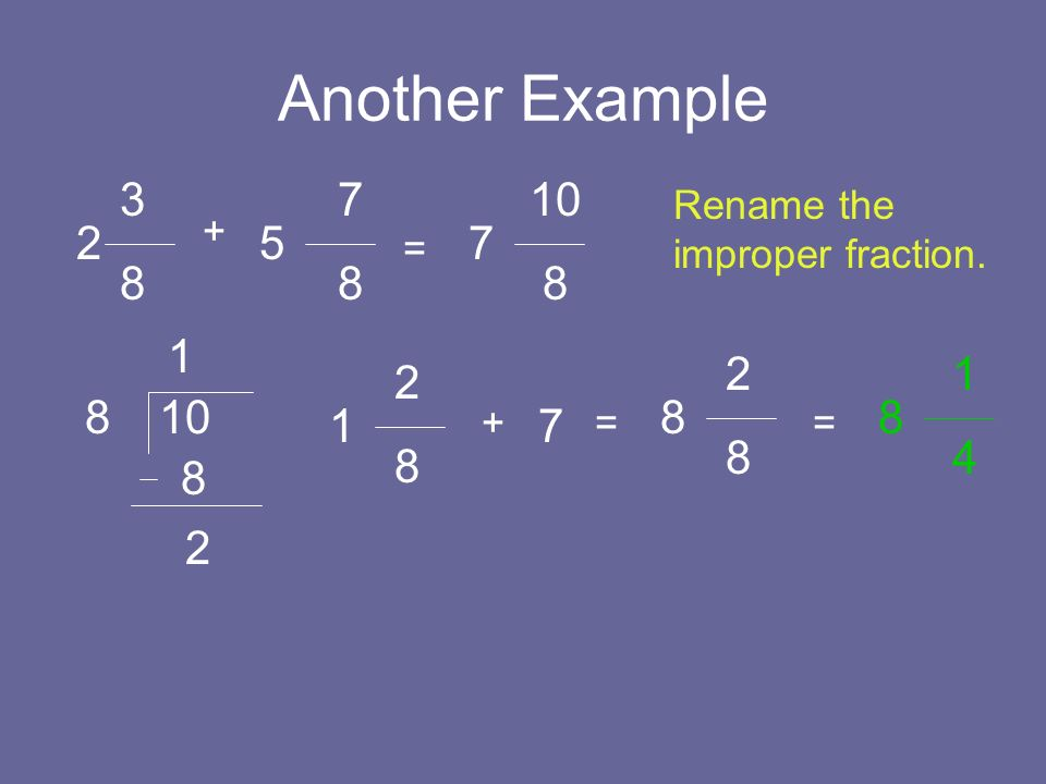 Another Example 3. 8. 7. 8. 10. 8. Rename the improper fraction. + 2. 5. 7. = 1. 2. 8.