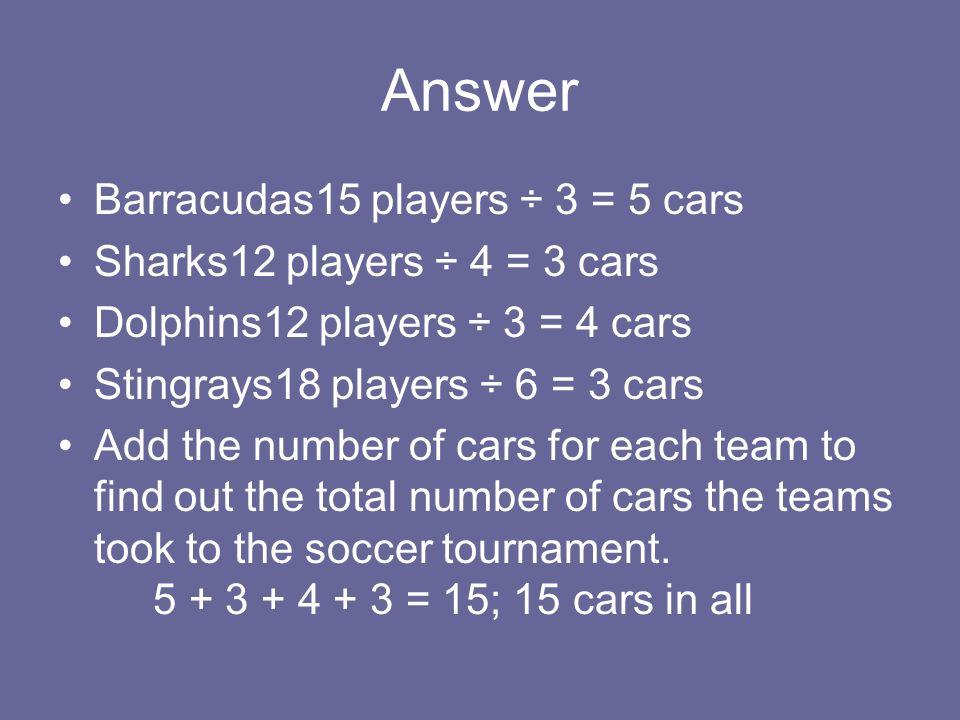 Answer Barracudas15 players ÷ 3 = 5 cars Sharks12 players ÷ 4 = 3 cars