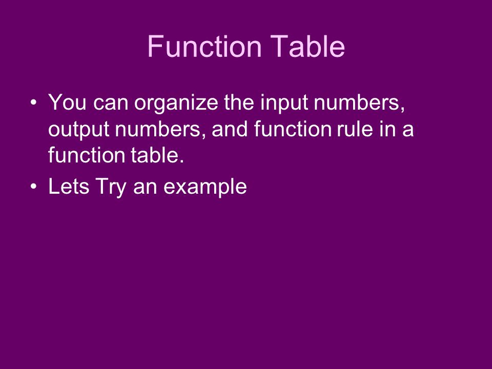 Function Table You can organize the input numbers, output numbers, and function rule in a function table.