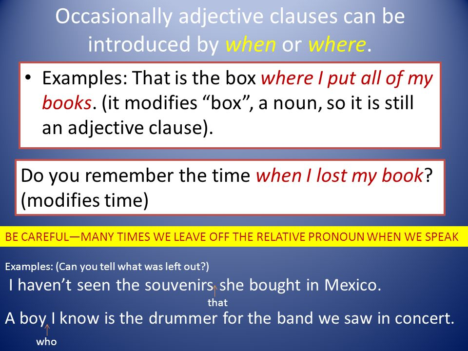 Occasionally adjective clauses can be introduced by when or where.