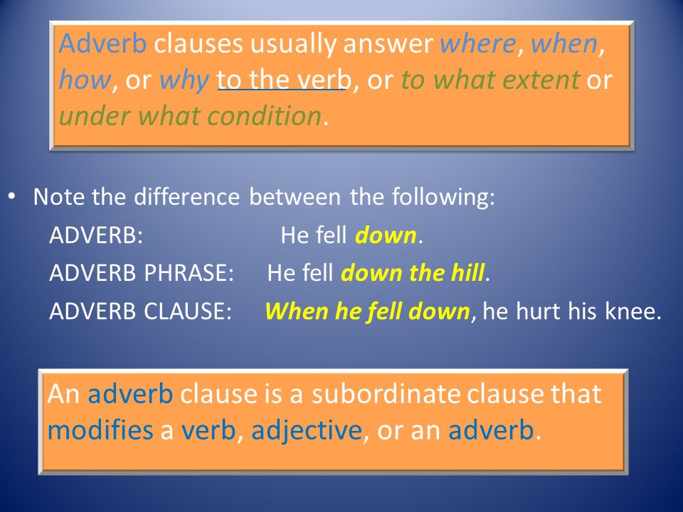 Adverb clauses usually answer where, when, how, or why to the verb, or to what extent or under what condition.